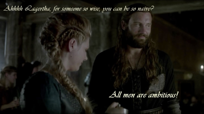 Oh Lagertha in some things you are so wise  in others you are so naive  Rollo states the obvious All men are ambitious2